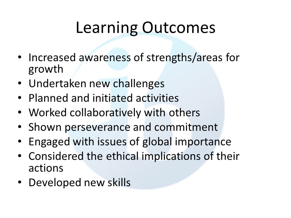 Learning Outcomes Increased awareness of strengths/areas for growth Undertaken new challenges Planned and initiated activities Worked collaboratively with others Shown perseverance and commitment Engaged with issues of global importance Considered the ethical implications of their actions Developed new skills