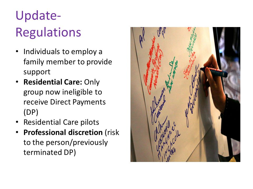 Update- Regulations Individuals to employ a family member to provide support Residential Care: Only group now ineligible to receive Direct Payments (D