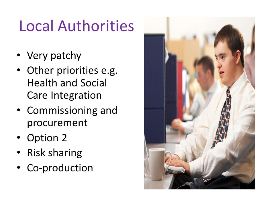 Local Authorities Very patchy Other priorities e.g. Health and Social Care Integration Commissioning and procurement Option 2 Risk sharing Co-producti