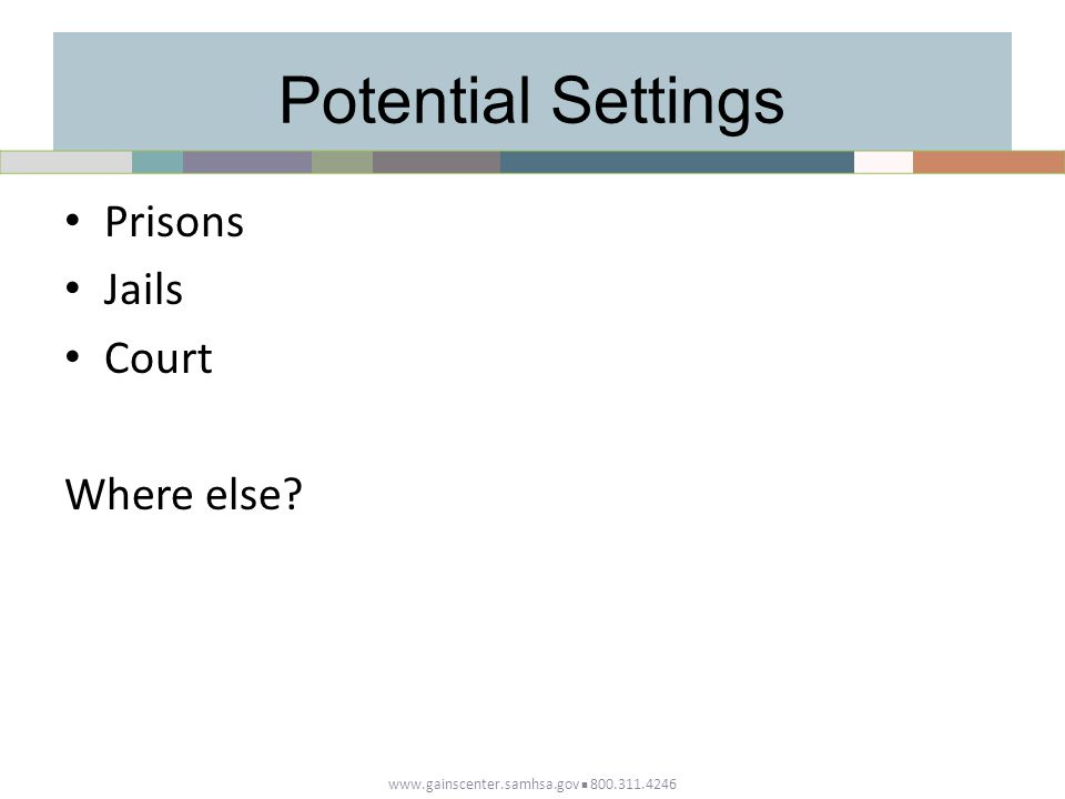 Potential Settings Prisons Jails Court Where else? www.gainscenter.samhsa.gov 800.311.4246