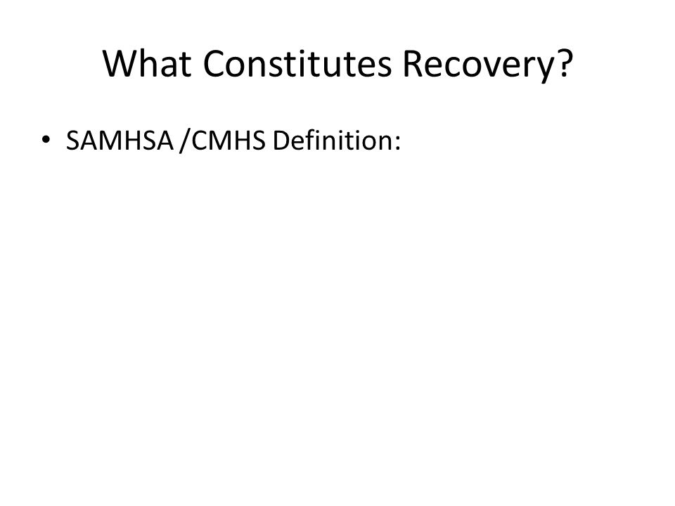 What Constitutes Recovery? SAMHSA /CMHS Definition: