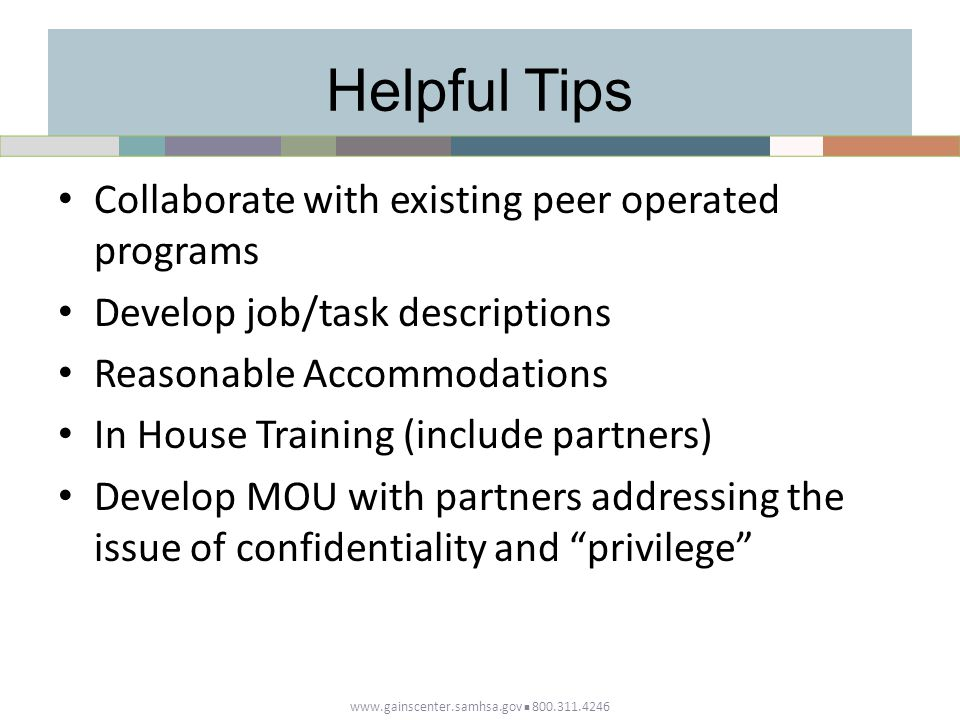 Helpful Tips Collaborate with existing peer operated programs Develop job/task descriptions Reasonable Accommodations In House Training (include partners) Develop MOU with partners addressing the issue of confidentiality and privilege www.gainscenter.samhsa.gov 800.311.4246