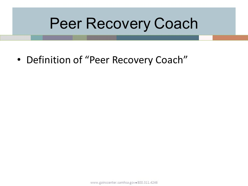 Peer Recovery Coach Definition of Peer Recovery Coach www.gainscenter.samhsa.gov 800.311.4246