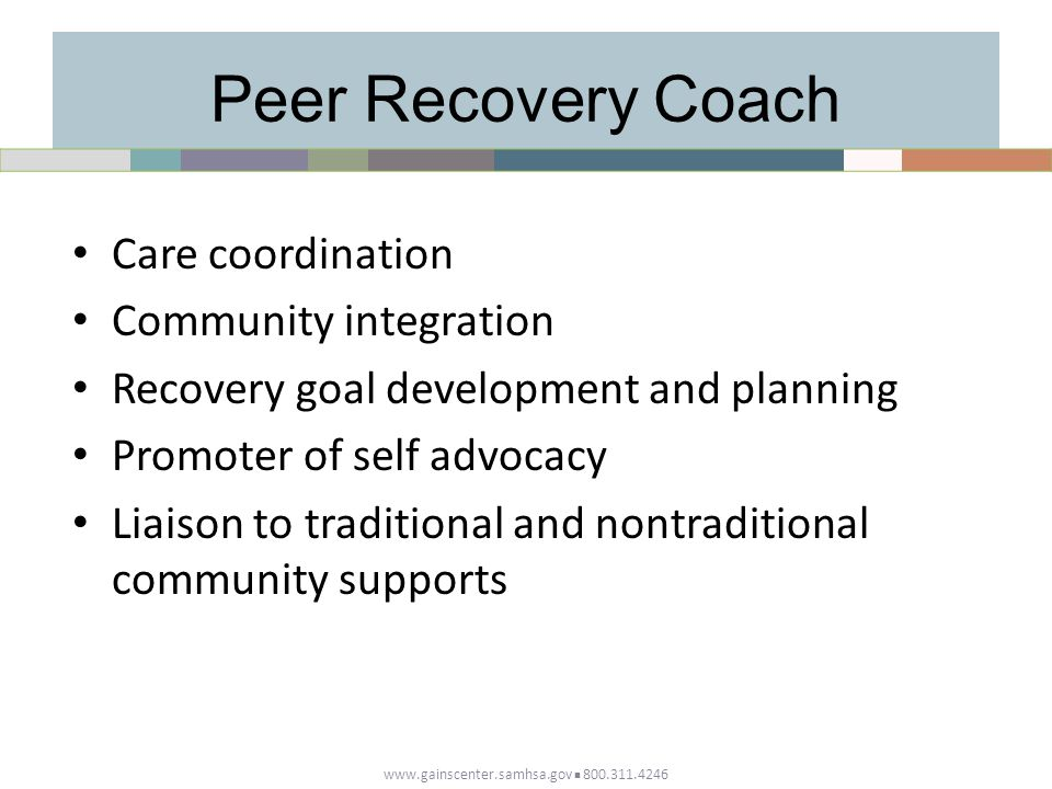 Peer Recovery Coach Care coordination Community integration Recovery goal development and planning Promoter of self advocacy Liaison to traditional and nontraditional community supports www.gainscenter.samhsa.gov 800.311.4246