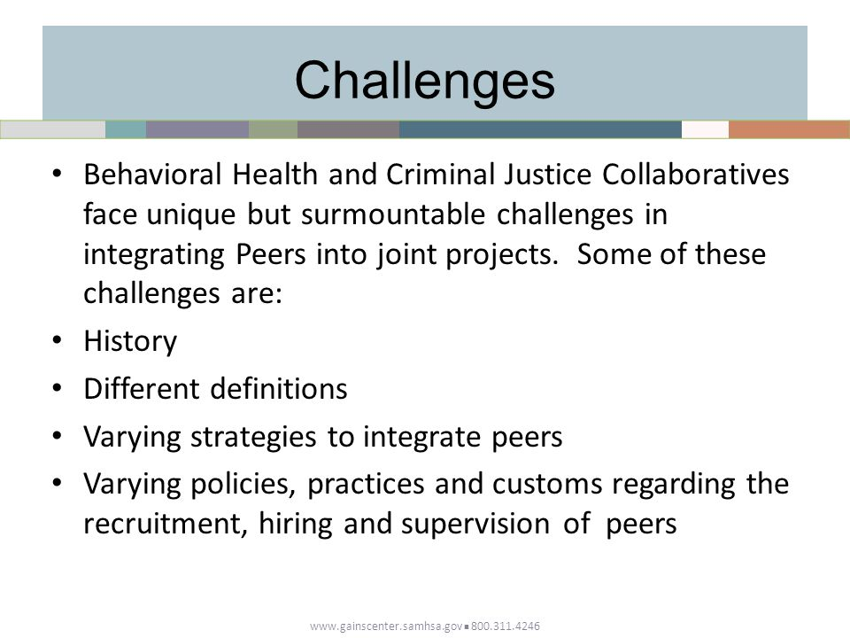 Challenges Behavioral Health and Criminal Justice Collaboratives face unique but surmountable challenges in integrating Peers into joint projects.