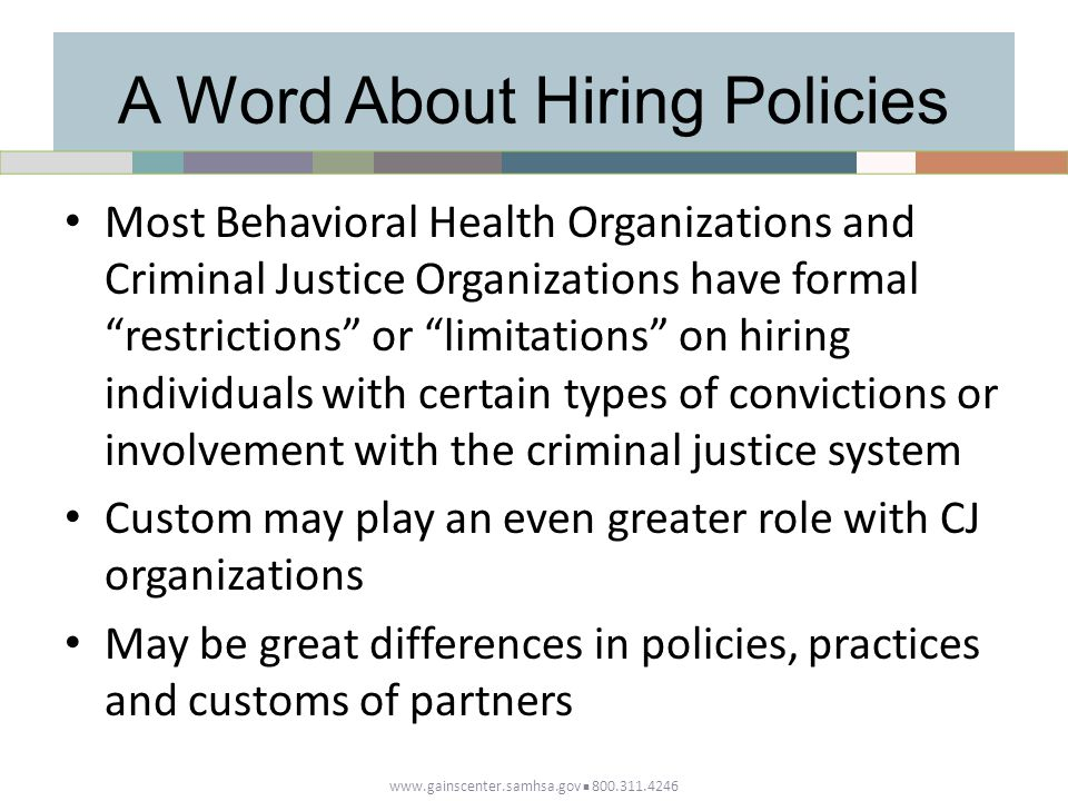 A Word About Hiring Policies Most Behavioral Health Organizations and Criminal Justice Organizations have formal restrictions or limitations on hiring individuals with certain types of convictions or involvement with the criminal justice system Custom may play an even greater role with CJ organizations May be great differences in policies, practices and customs of partners www.gainscenter.samhsa.gov 800.311.4246