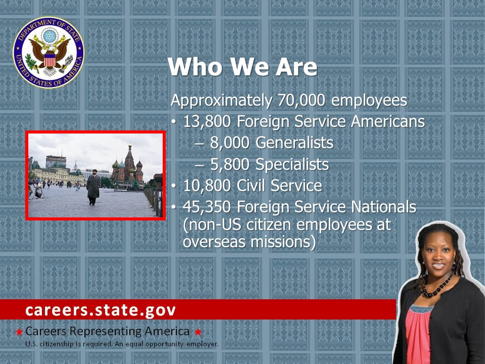 Who We Are Approximately 70,000 employees 13,800 Foreign Service Americans 13,800 Foreign Service Americans – 8,000 Generalists – 5,800 Specialists 10