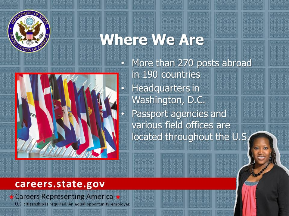Where We Are More than 270 posts abroad in 190 countries More than 270 posts abroad in 190 countries Headquarters in Washington, D.C. Headquarters in