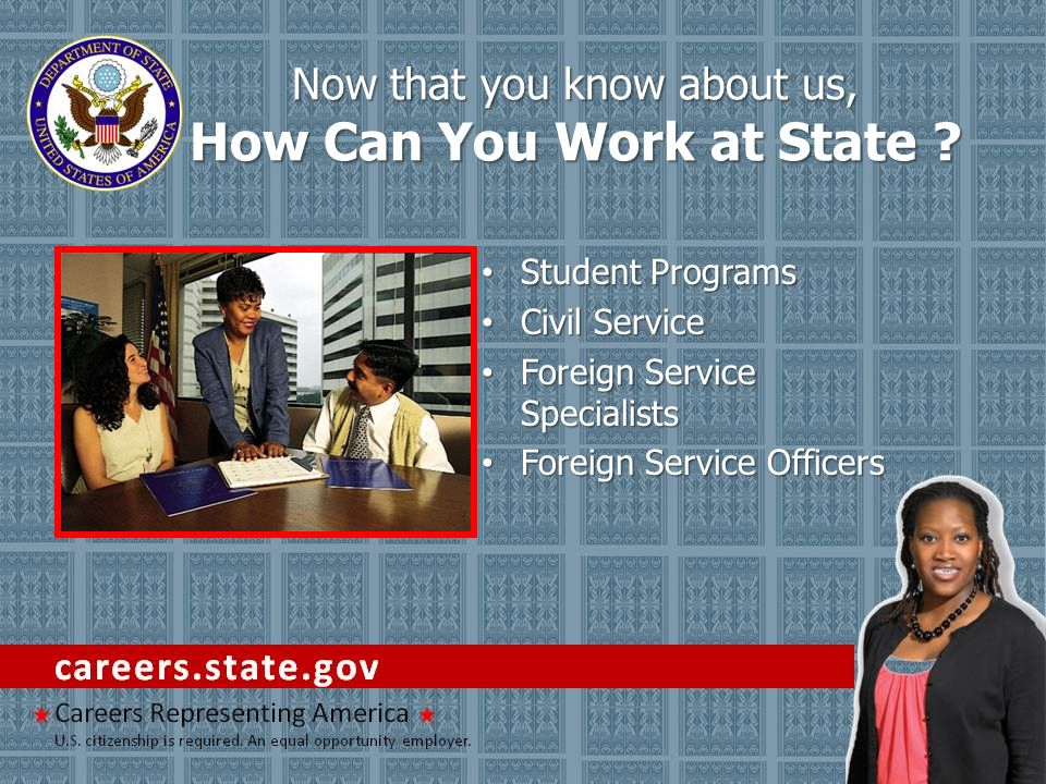 Student Programs Student Programs Civil Service Civil Service Foreign Service Specialists Foreign Service Specialists Foreign Service Officers Foreign Service Officers Now that you know about us, How Can You Work at State ?