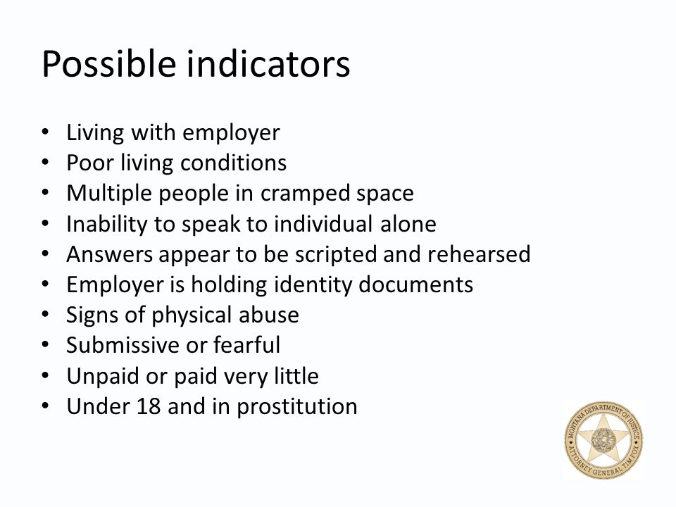 Possible indicators Living with employer Poor living conditions Multiple people in cramped space Inability to speak to individual alone Answers appear to be scripted and rehearsed Employer is holding identity documents Signs of physical abuse Submissive or fearful Unpaid or paid very little Under 18 and in prostitution
