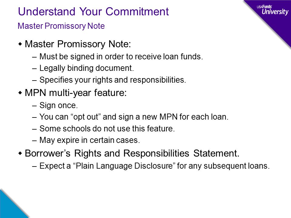 Understand Your Commitment  Master Promissory Note: –Must be signed in order to receive loan funds.