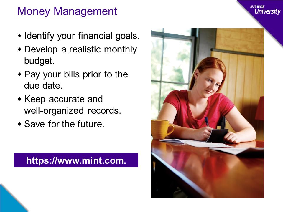 Money Management  Identify your financial goals.  Develop a realistic monthly budget.