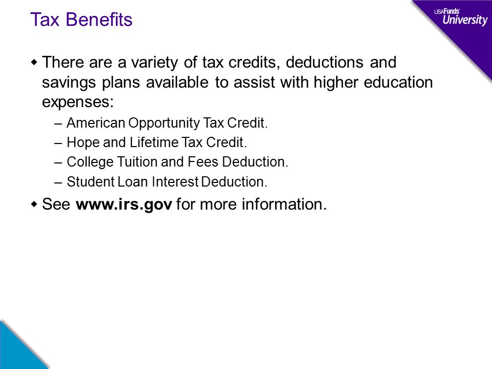 Tax Benefits  There are a variety of tax credits, deductions and savings plans available to assist with higher education expenses: –American Opportunity Tax Credit.