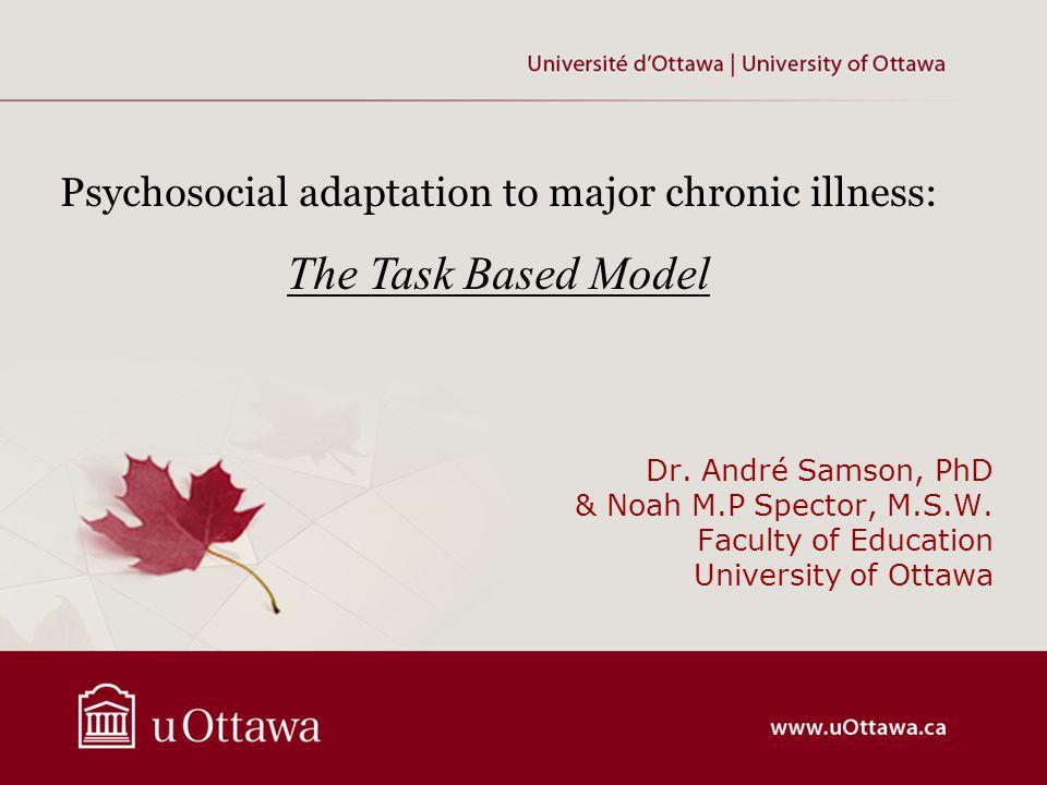 Dr. André Samson, PhD & Noah M.P Spector, M.S.W. Faculty of Education University of Ottawa Psychosocial adaptation to major chronic illness: The Task