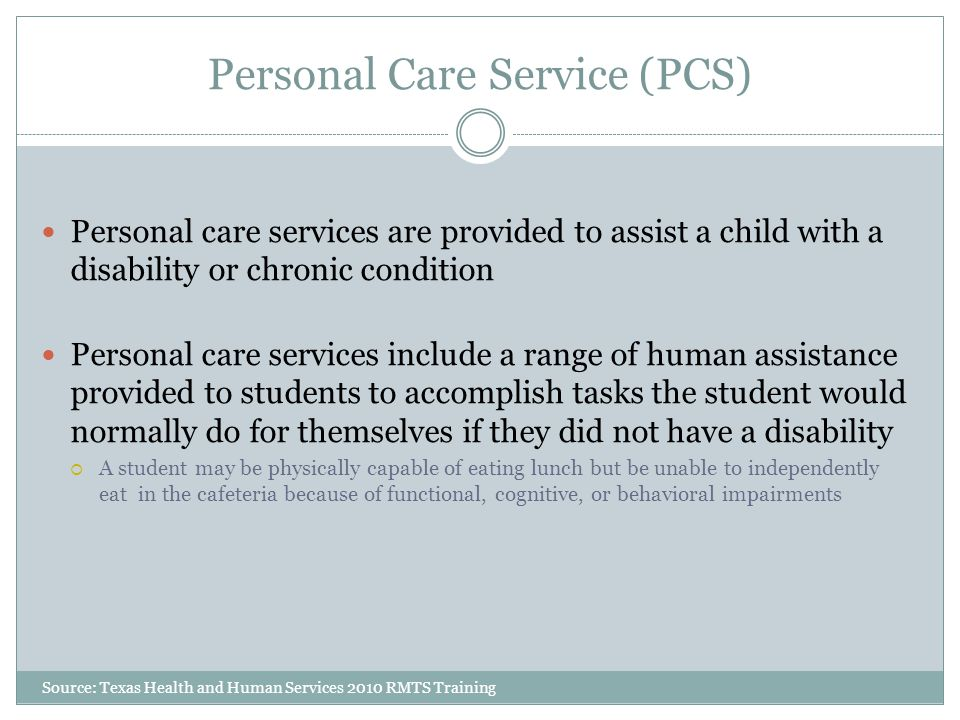 Personal Care Service (PCS) Source: Texas Health and Human Services 2010 RMTS Training Personal care services are provided to assist a child with a disability or chronic condition Personal care services include a range of human assistance provided to students to accomplish tasks the student would normally do for themselves if they did not have a disability  A student may be physically capable of eating lunch but be unable to independently eat in the cafeteria because of functional, cognitive, or behavioral impairments