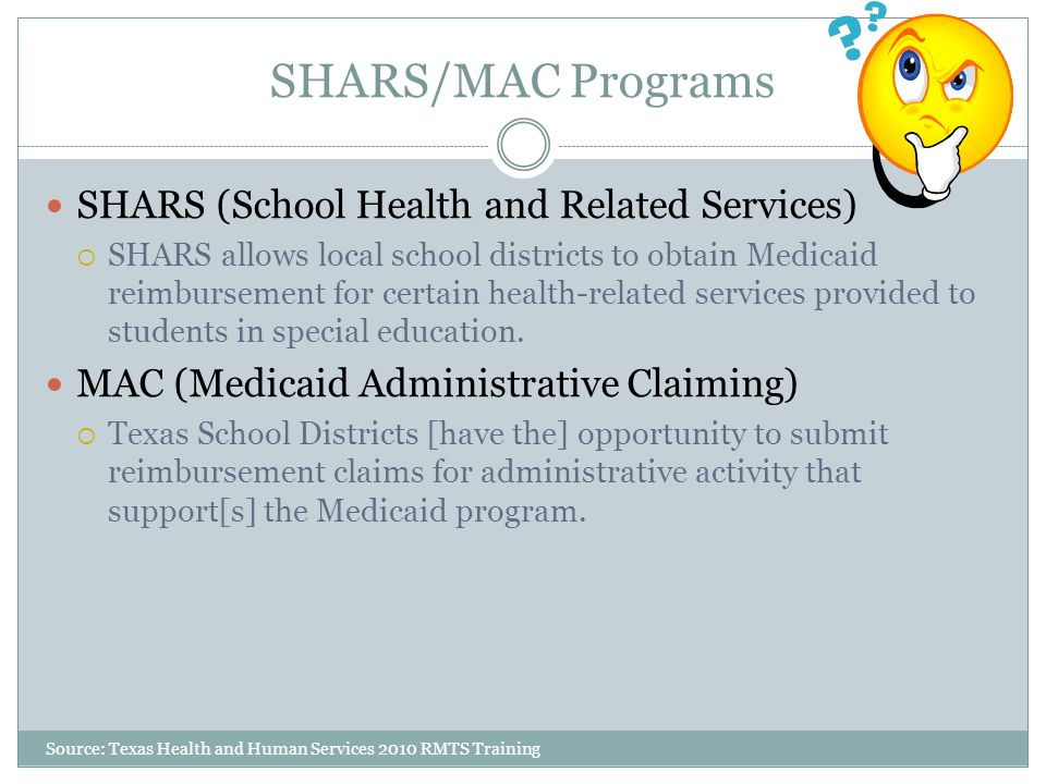 SHARS/MAC Programs Source: Texas Health and Human Services 2010 RMTS Training SHARS (School Health and Related Services)  SHARS allows local school districts to obtain Medicaid reimbursement for certain health-related services provided to students in special education.