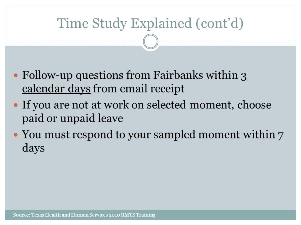 Time Study Explained (cont'd) Follow-up questions from Fairbanks within 3 calendar days from email receipt If you are not at work on selected moment, choose paid or unpaid leave You must respond to your sampled moment within 7 days Source: Texas Health and Human Services 2010 RMTS Training