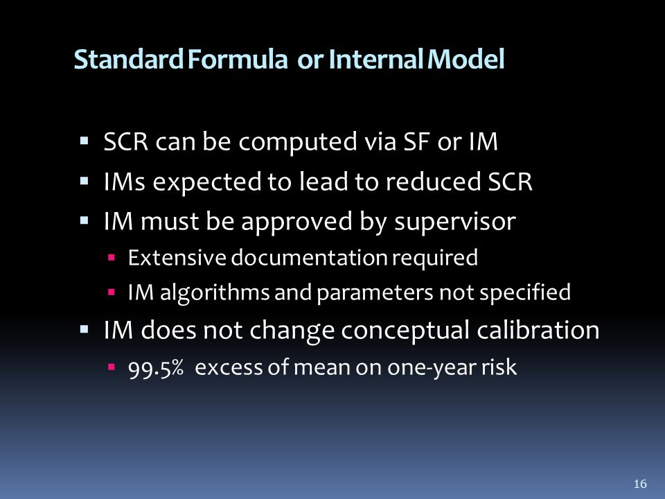 16 Standard Formula or Internal Model  SCR can be computed via SF or IM  IMs expected to lead to reduced SCR  IM must be approved by supervisor  Extensive documentation required  IM algorithms and parameters not specified  IM does not change conceptual calibration  99.5% excess of mean on one-year risk 16