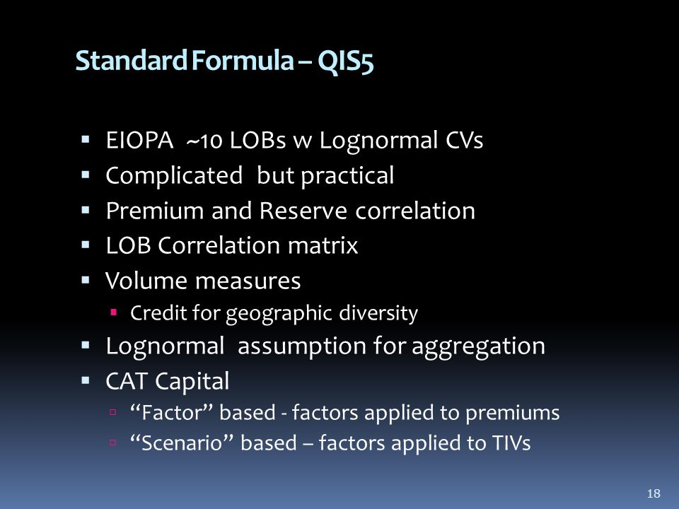 18 Standard Formula – QIS5  EIOPA ~10 LOBs w Lognormal CVs  Complicated but practical  Premium and Reserve correlation  LOB Correlation matrix  Volume measures  Credit for geographic diversity  Lognormal assumption for aggregation  CAT Capital  Factor based - factors applied to premiums  Scenario based – factors applied to TIVs 18