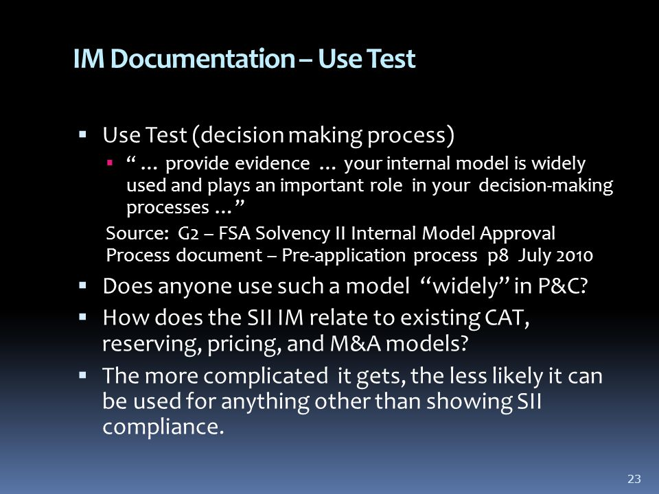 IM Documentation – Use Test  Use Test (decision making process)  … provide evidence … your internal model is widely used and plays an important role in your decision-making processes … Source: G2 – FSA Solvency II Internal Model Approval Process document – Pre-application process p8 July 2010  Does anyone use such a model widely in P&C.