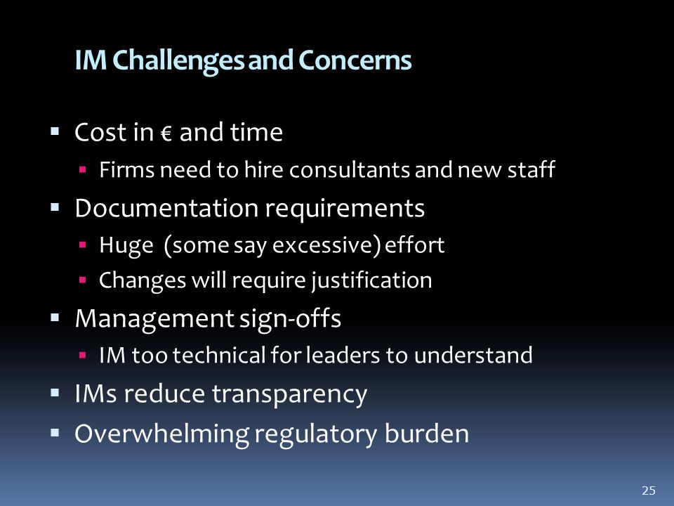 IM Challenges and Concerns  Cost in € and time  Firms need to hire consultants and new staff  Documentation requirements  Huge (some say excessive) effort  Changes will require justification  Management sign-offs  IM too technical for leaders to understand  IMs reduce transparency  Overwhelming regulatory burden 25