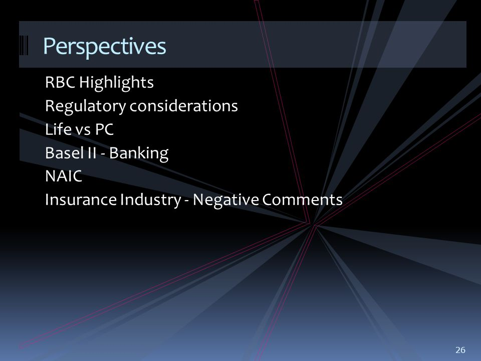 RBC Highlights Regulatory considerations Life vs PC Basel II - Banking NAIC Insurance Industry - Negative Comments 26 Perspectives