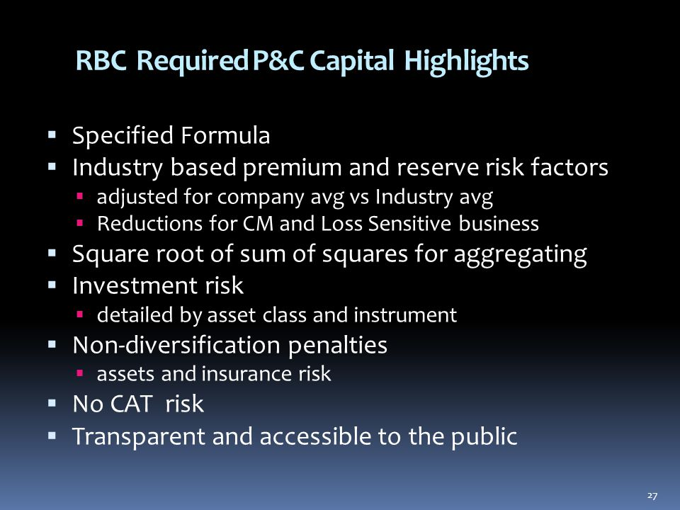 27 RBC Required P&C Capital Highlights  Specified Formula  Industry based premium and reserve risk factors  adjusted for company avg vs Industry avg  Reductions for CM and Loss Sensitive business  Square root of sum of squares for aggregating  Investment risk  detailed by asset class and instrument  Non-diversification penalties  assets and insurance risk  No CAT risk  Transparent and accessible to the public 27