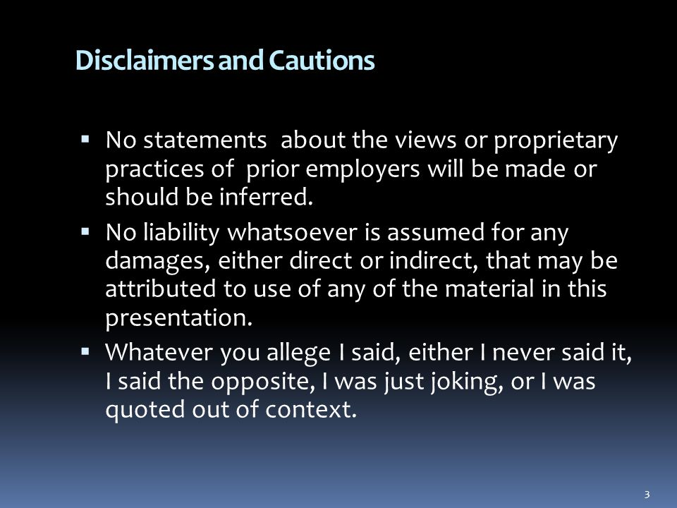 3 Disclaimers and Cautions  No statements about the views or proprietary practices of prior employers will be made or should be inferred.