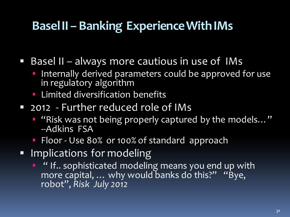 Basel II – Banking Experience With IMs  Basel II – always more cautious in use of IMs  Internally derived parameters could be approved for use in regulatory algorithm  Limited diversification benefits  2012 - Further reduced role of IMs  Risk was not being properly captured by the models… --Adkins FSA  Floor - Use 80% or 100% of standard approach  Implications for modeling  If..