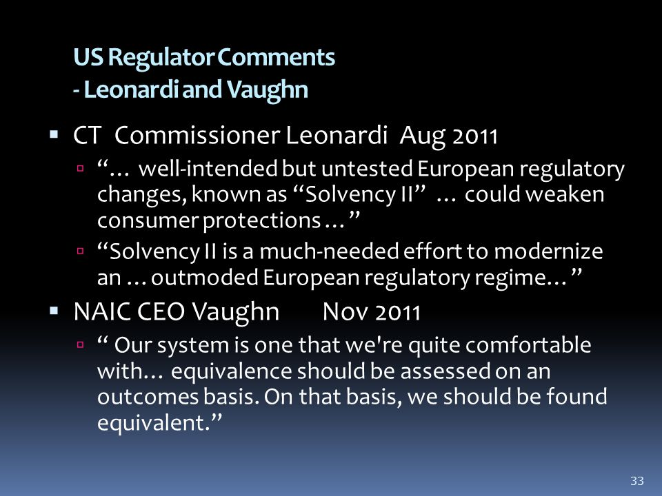 33 US Regulator Comments - Leonardi and Vaughn  CT Commissioner Leonardi Aug 2011  … well-intended but untested European regulatory changes, known as Solvency II … could weaken consumer protections …  Solvency II is a much-needed effort to modernize an …outmoded European regulatory regime…  NAIC CEO Vaughn Nov 2011  Our system is one that we re quite comfortable with… equivalence should be assessed on an outcomes basis.