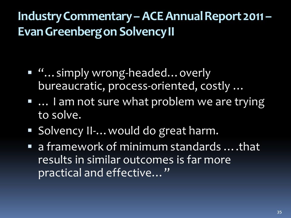 Industry Commentary – ACE Annual Report 2011 – Evan Greenberg on Solvency II  …simply wrong-headed…overly bureaucratic, process-oriented, costly …  … I am not sure what problem we are trying to solve.