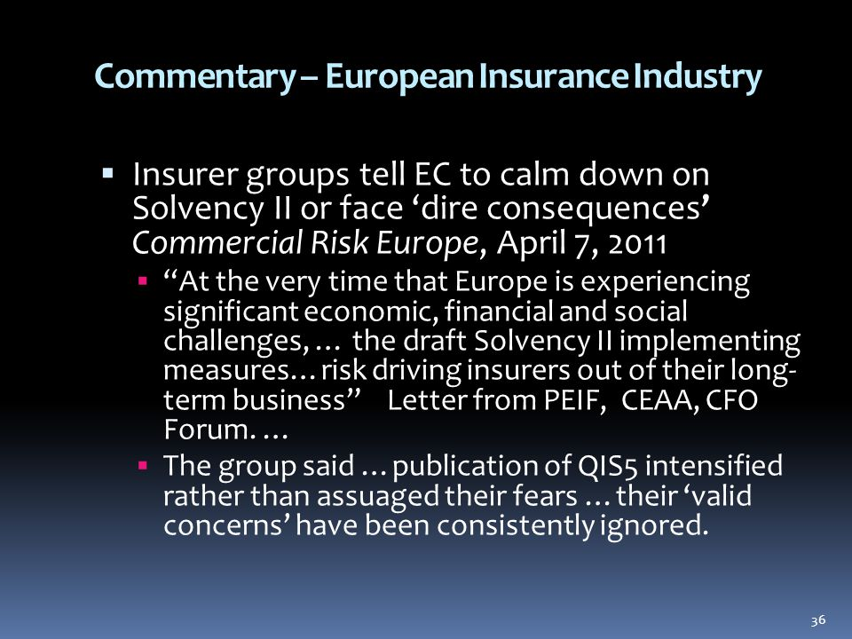 Commentary – European Insurance Industry  Insurer groups tell EC to calm down on Solvency II or face 'dire consequences' Commercial Risk Europe, April 7, 2011  At the very time that Europe is experiencing significant economic, financial and social challenges, … the draft Solvency II implementing measures…risk driving insurers out of their long- term business Letter from PEIF, CEAA, CFO Forum.