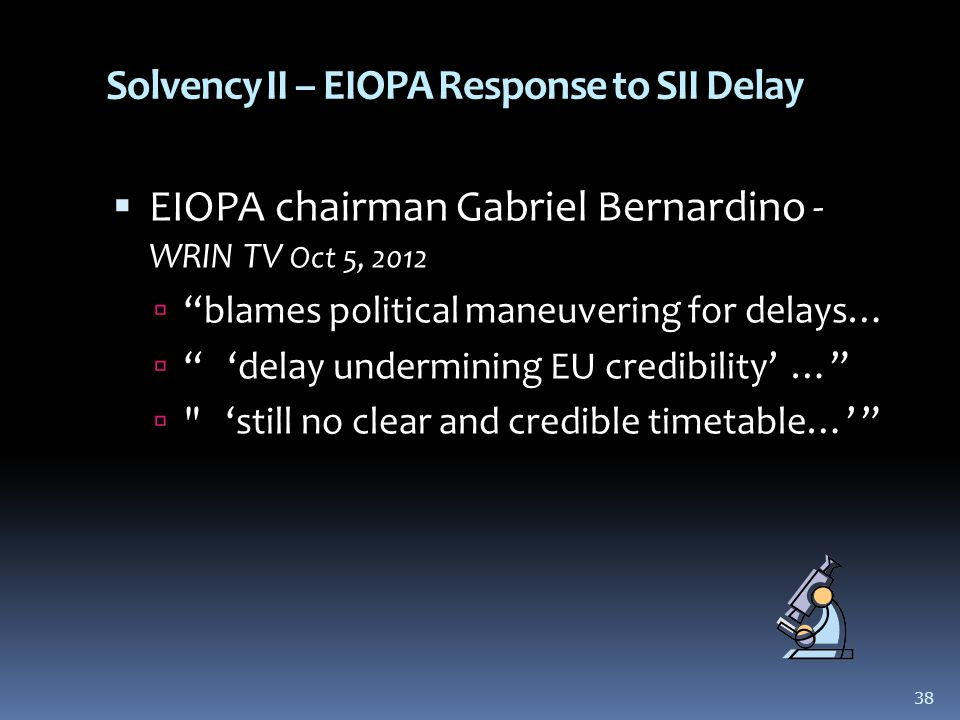 38 Solvency II – EIOPA Response to SII Delay  EIOPA chairman Gabriel Bernardino - WRIN TV Oct 5, 2012  blames political maneuvering for delays…  'delay undermining EU credibility' …  'still no clear and credible timetable…' 38