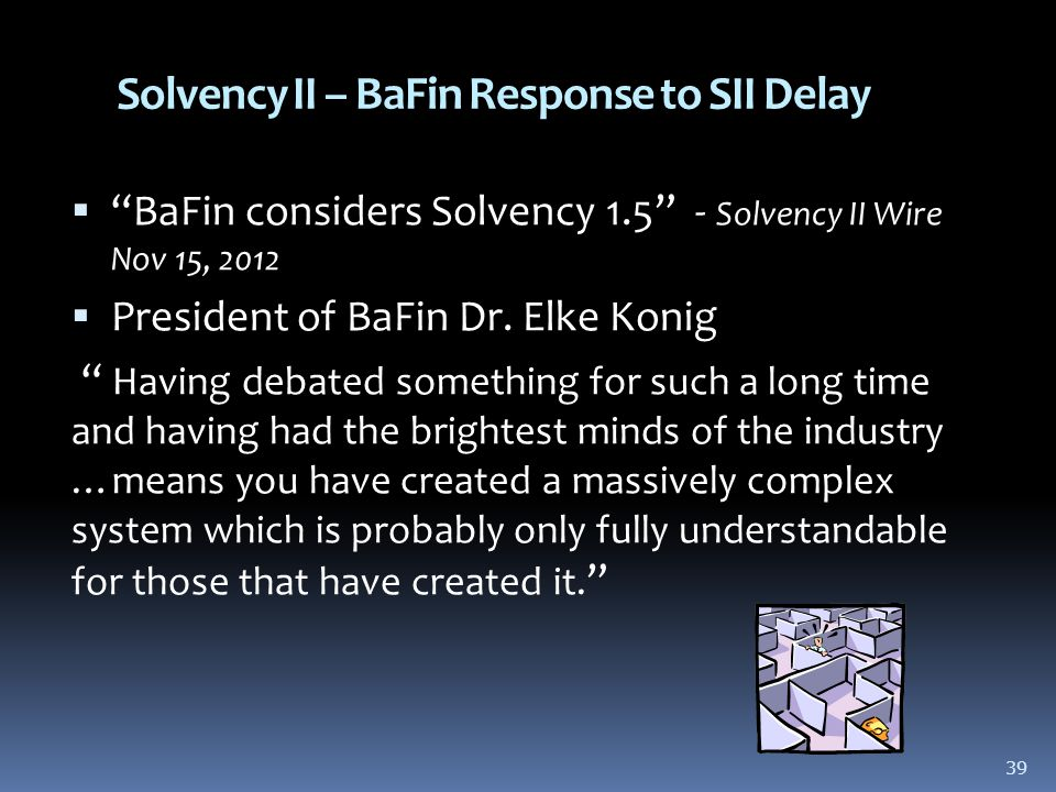39 Solvency II – BaFin Response to SII Delay  BaFin considers Solvency 1.5 - Solvency II Wire Nov 15, 2012  President of BaFin Dr.