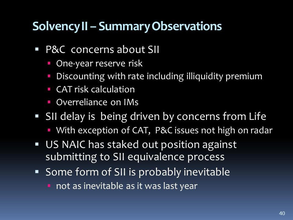 40 Solvency II – Summary Observations  P&C concerns about SII  One-year reserve risk  Discounting with rate including illiquidity premium  CAT risk calculation  Overreliance on IMs  SII delay is being driven by concerns from Life  With exception of CAT, P&C issues not high on radar  US NAIC has staked out position against submitting to SII equivalence process  Some form of SII is probably inevitable  not as inevitable as it was last year 40