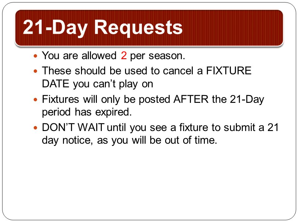 21-Day Requests You are allowed 2 per season. These should be used to cancel a FIXTURE DATE you can't play on Fixtures will only be posted AFTER the 2