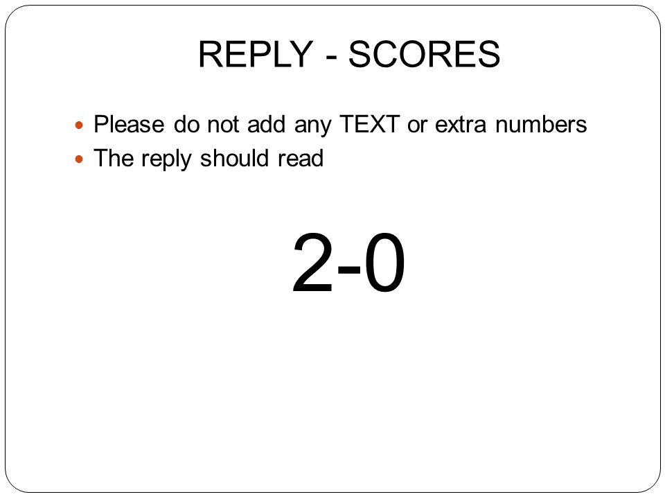 REPLY - SCORES Please do not add any TEXT or extra numbers The reply should read 2-0