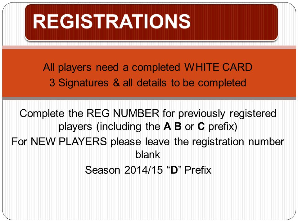 REGISTRATIONS All players need a completed WHITE CARD 3 Signatures & all details to be completed Complete the REG NUMBER for previously registered pla