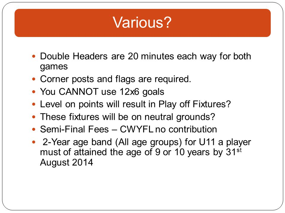Various? Double Headers are 20 minutes each way for both games Corner posts and flags are required. You CANNOT use 12x6 goals Level on points will res