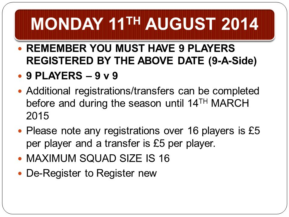 MONDAY 11 TH AUGUST 2014 REMEMBER YOU MUST HAVE 9 PLAYERS REGISTERED BY THE ABOVE DATE (9-A-Side) 9 PLAYERS – 9 v 9 Additional registrations/transfers