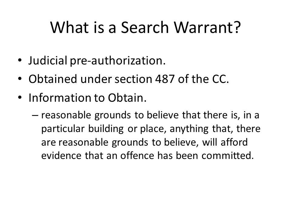What is a Search Warrant? Judicial pre-authorization. Obtained under section 487 of the CC. Information to Obtain. – reasonable grounds to believe tha