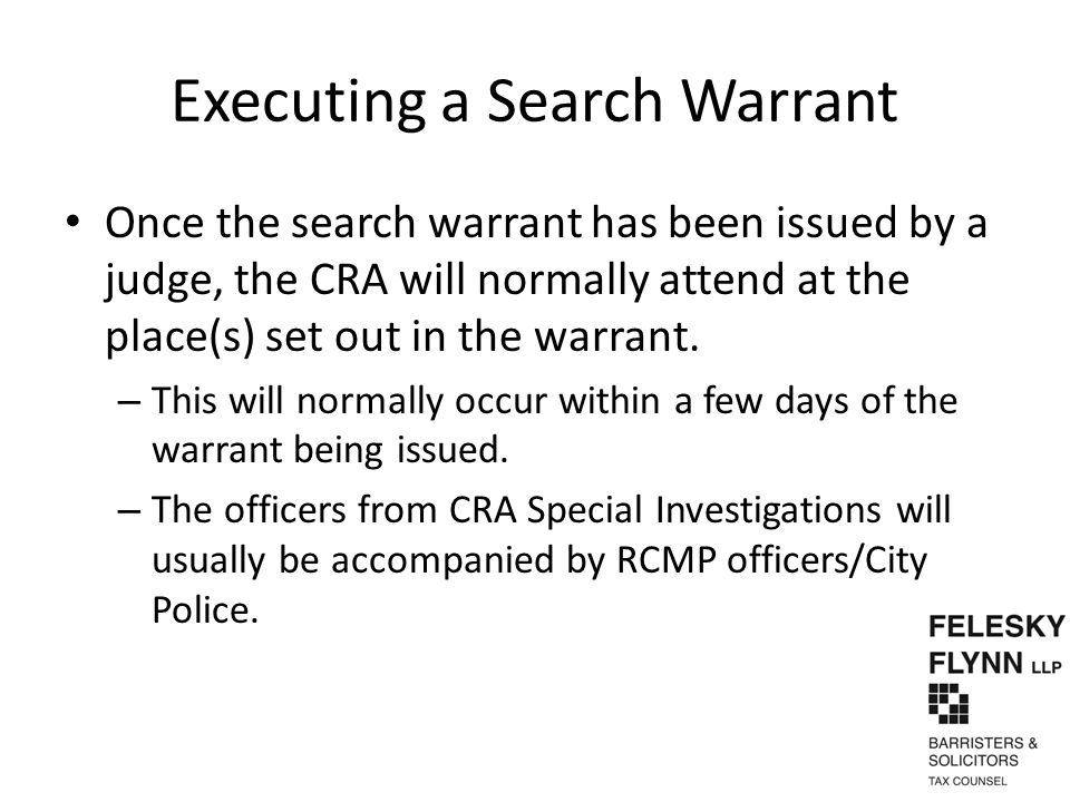 Executing a Search Warrant Once the search warrant has been issued by a judge, the CRA will normally attend at the place(s) set out in the warrant. –