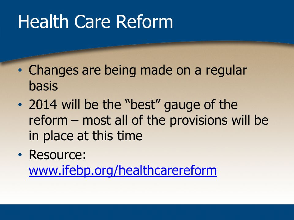 Health Care Reform Changes are being made on a regular basis 2014 will be the best gauge of the reform – most all of the provisions will be in place at this time Resource: www.ifebp.org/healthcarereform www.ifebp.org/healthcarereform