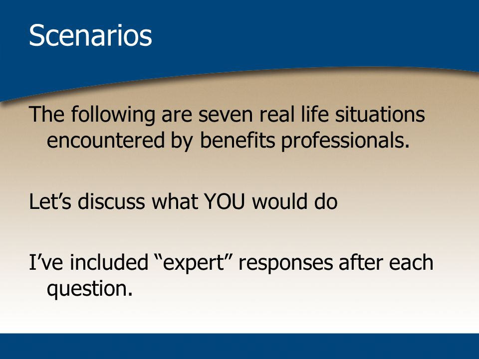 Scenarios The following are seven real life situations encountered by benefits professionals.