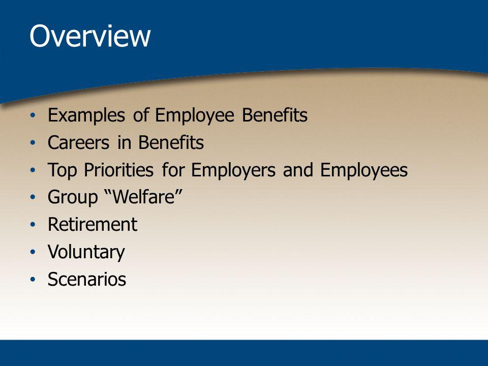 Overview Examples of Employee Benefits Careers in Benefits Top Priorities for Employers and Employees Group Welfare Retirement Voluntary Scenarios