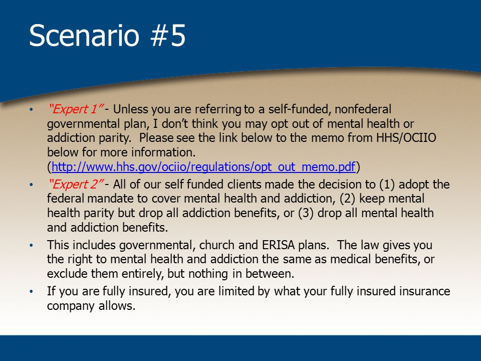 Scenario #5 Expert 1 - Unless you are referring to a self-funded, nonfederal governmental plan, I don't think you may opt out of mental health or addiction parity.