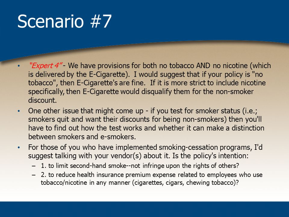 Scenario #7 Expert 4 - We have provisions for both no tobacco AND no nicotine (which is delivered by the E-Cigarette).