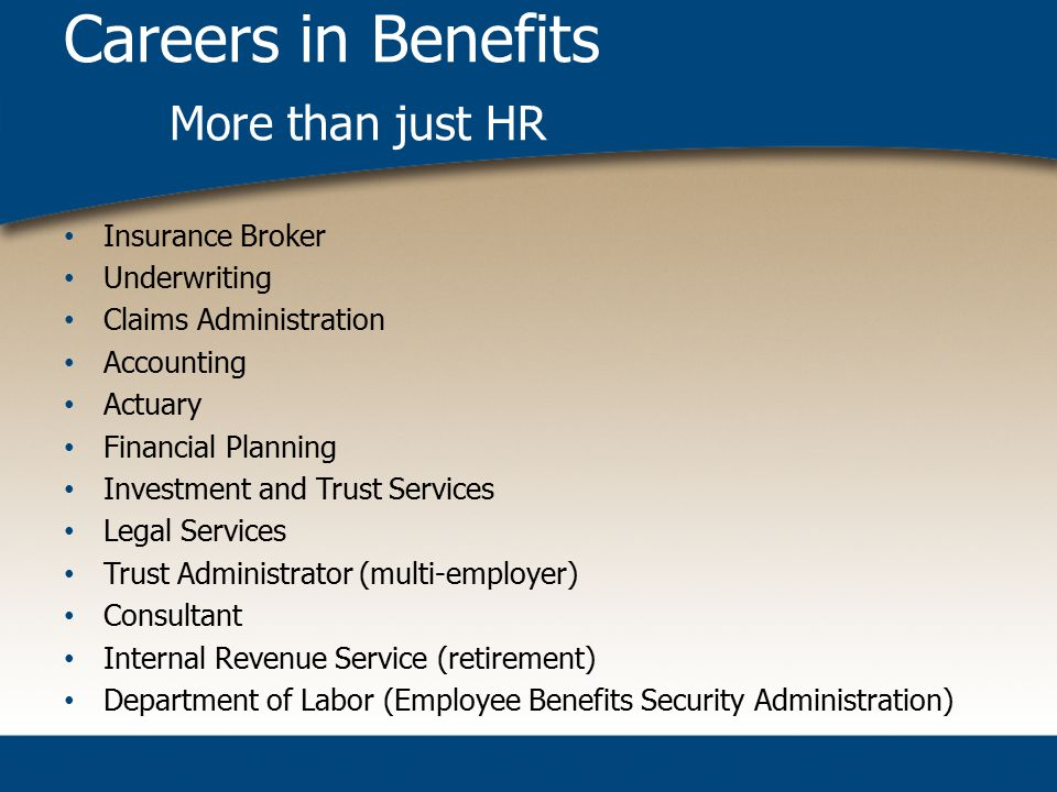 Careers in Benefits More than just HR Insurance Broker Underwriting Claims Administration Accounting Actuary Financial Planning Investment and Trust Services Legal Services Trust Administrator (multi-employer) Consultant Internal Revenue Service (retirement) Department of Labor (Employee Benefits Security Administration)