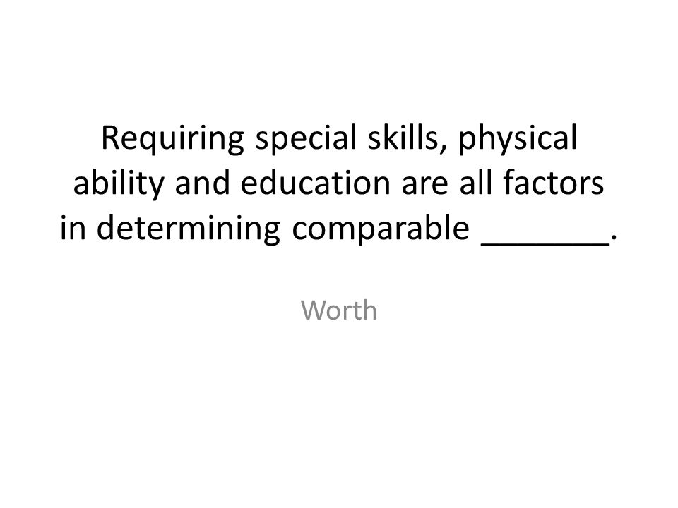 Requiring special skills, physical ability and education are all factors in determining comparable _______. Worth