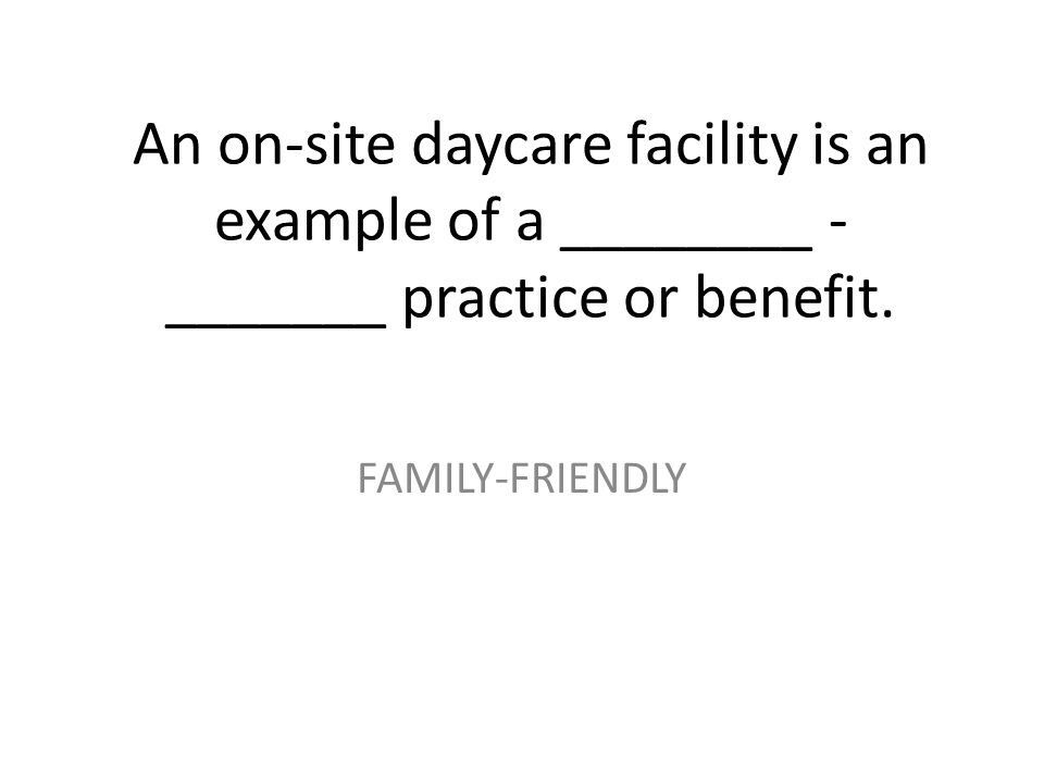An on-site daycare facility is an example of a ________ - _______ practice or benefit. FAMILY-FRIENDLY